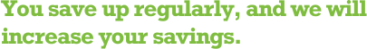 You save up regularly, and we will increase your savings.