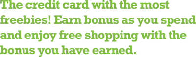 The credit card with the most freebies! Earn bonus as you spend and enjoy free shopping with the bonus you have earned.