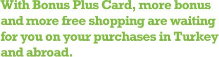 With Bonus Plus Card, more bonus and more free shopping are waiting for you on your purchases in Turkey and abroad.