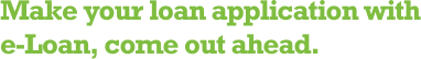 Make your loan application with e-Loan, come out ahead.