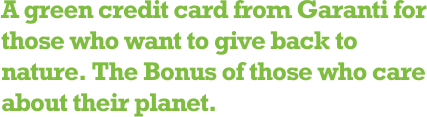 A green credit card from Garanti for those who want to give back to nature. The Bonus of those who care about their planet.