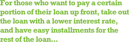 For those who want to pay a certain portion of their loan up front, take out the loan with a lower interest rate, and have easy installments for the rest of the loan...