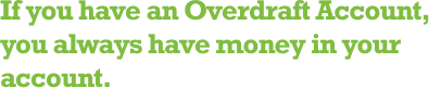 If you have an Overdraft Account, you always have money in your account.
