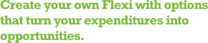 Create your own Flexi with options that turn your expenditures into opportunities.