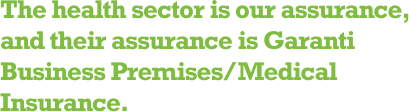 The health sector is our assurance, and their assurance is Garanti Business Premises/Medical Insurance