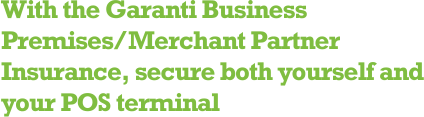 With the Garanti Business Premises/Merchant Partner Insurance, secure both yourself and your POS terminal.