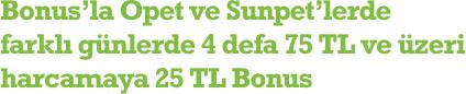 Bonus'la Opet ve Sunpet'lerde farklı günlerde 5 defa 75 TL ve üzeri harcamaya 45 TL bonus
