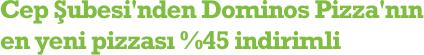 Cep Şubesi'nden Dominos Pizza'nın en yeni pizzası %45 indirimli