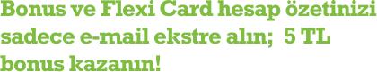Bonus ve Flexi Card hesap özetinizi sadece e-mail ekstre alın;  5 TL bonus kazanın!