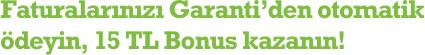 Faturalarınızı Garanti'den otomatik ödeyin, 15 TL Bonus kazanın!