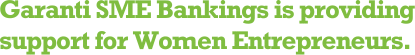 Garanti SME Bankings is providing support for Women Entrepreneurs.