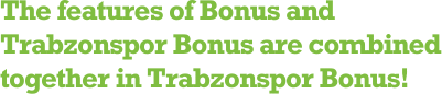 The features of Bonus and Trabzonspor Bonus are combined together in Trabzonspor Bonus!