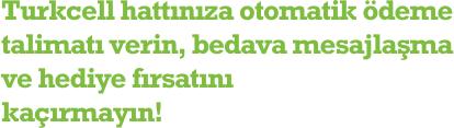 Turkcell hattınıza otomatik ödeme talimatı verin, bedava mesajlaşma ve hediye fırsatını kaçırmayın!