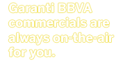 Garanti Bank commercials are always on-the-air for you.