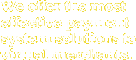 We offer the most effective payment system solutions to virtual merchants.