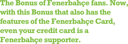 The Bonus of Fenerbahçe fans. Now, with this Bonus that also has the features of the Fenerbahçe Card, even your credit card is a Fenerbahçe supporter.