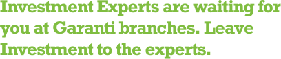 Investment Experts are waiting for you at Garanti branches. Leave Investment to the experts.