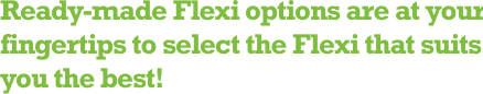 Ready-made Flexi options are at your fingertips to select the Flexi that suits you the best!