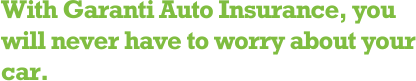 With Garanti Auto Insurance, you will never have to worry about your car.