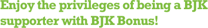 Enjoy the privileges of being a BJK supporter with BJK Bonus!