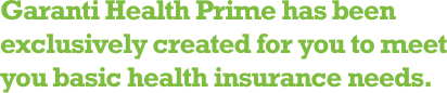 Garanti Health Prime has been exclusively created for you to meet you basic health insurance needs.